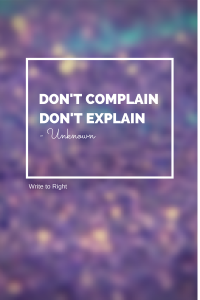Don't complain, don't explain -  Write to Right
